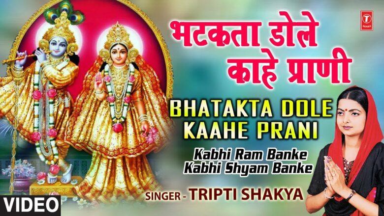 Bhatakta Dole Kahe Prani By Tripti Shaqya [Full Song] I Kabhi Ram Banke Kabhi Shyam Banke