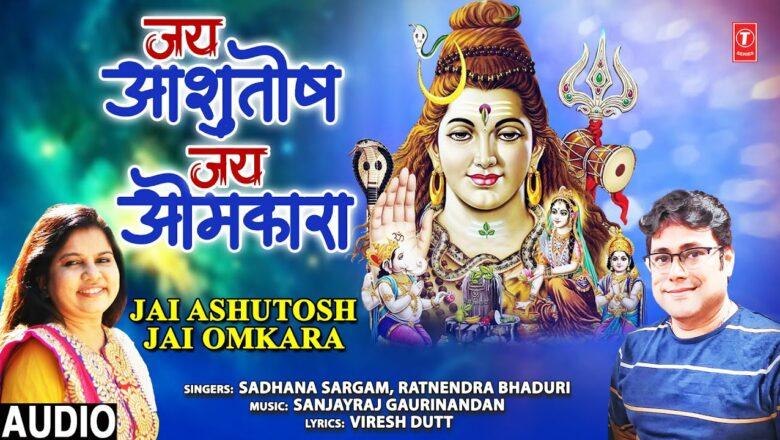 Jai Ashutosh Jai Omkara I Shiv Bhajan I SADHANA SARGAM, RATNENDRA BHADURI I Full Audio Song