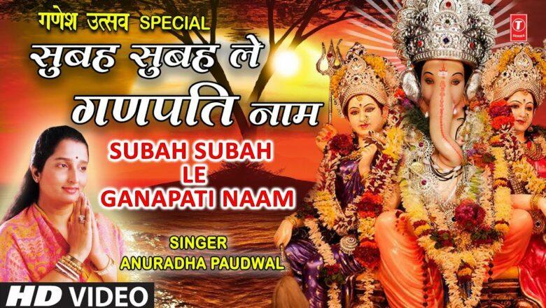 सुबह सुबह ले गणपति नाम I Subah Subah Le Ganpati Naam I Morning Ganesh Bhajan I ANURADHA PAUDWAL