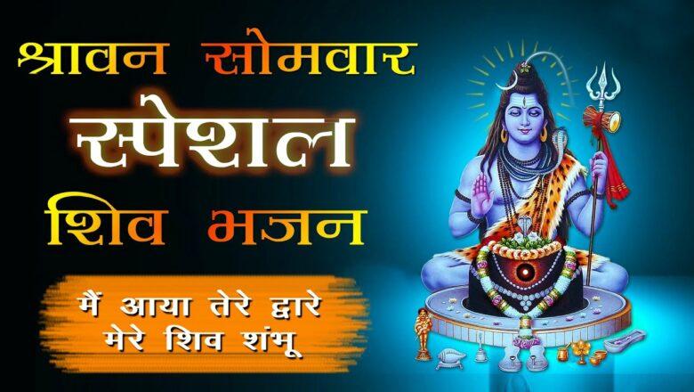 शिव जी भजन लिरिक्स – Main Aaya Tere Dware Mere Shiv Shambhu   Best Collection Of Shiv Bhajan   श्रावण सोमवार