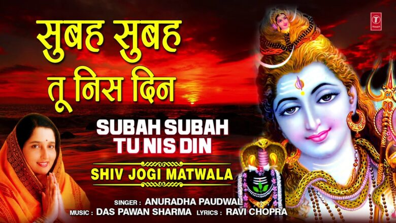 शिव जी भजन लिरिक्स – सुबह सुबह तू निस दिन Subah Subah Tu Nis Din I ANURADHA PAUDWAL,Morning Shiv Bhajan,Shiv Jogi Matwala
