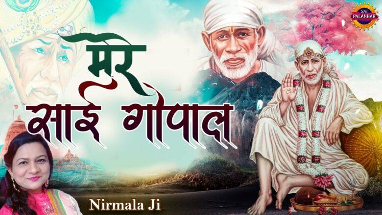 मेरे साई गोपाल | Mere Sai Gopal | Sai Baba New Bhajan | Nirmala Ji | Sai Palanhar