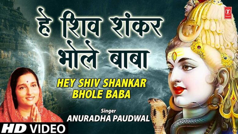 शिव जी भजन लिरिक्स – सोमवार Special शिव प्रार्थना भजन Shiv Prayer Bhajan I Hey Shivshankar Bhole Baba I ANURADHA PAUDWAL