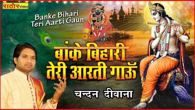 बाँके बिहारी तेरी आरती गाऊँ- Chandan Deewana । banke bihari ki aarti